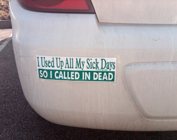 "Bumper sticker on dirty car that reads ""I used up all my sick days so I called in dead."""